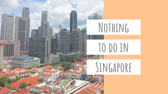 Nothing To Do in Singapore!